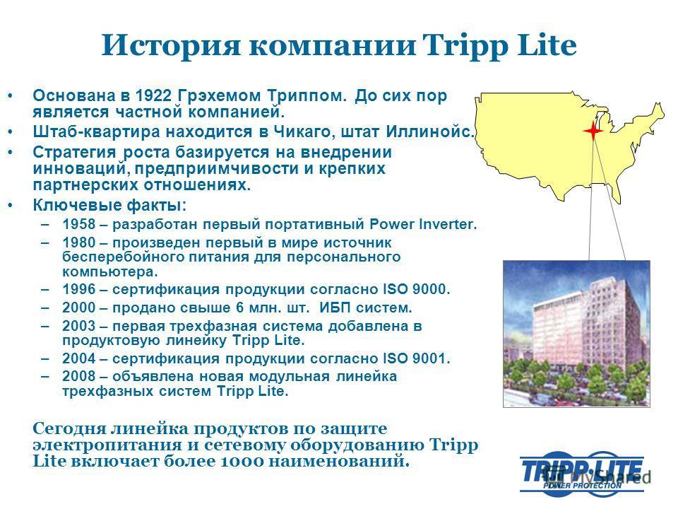 История компании Tripp Lite Основана в 1922 Грэхемом Триппом. До сих пор является частной компанией. Штаб-квартира находится в Чикаго, штат Иллинойс. Стратегия роста базируется на внедрении инноваций, предприимчивости и крепких партнерских отношениях