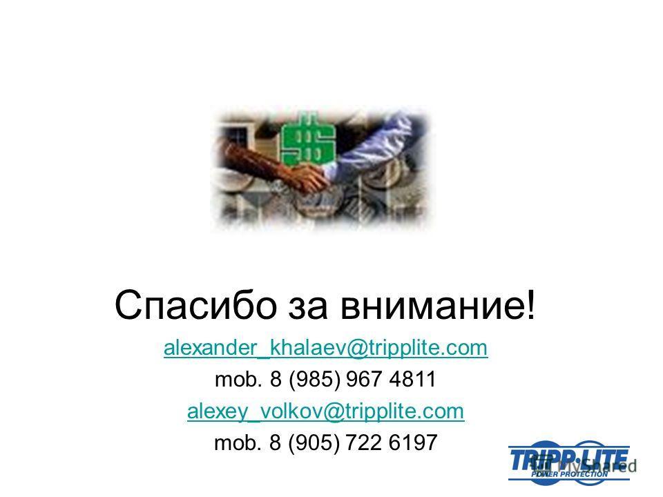 Спасибо за внимание! alexander_khalaev@tripplite.com mob. 8 (985) 967 4811 alexey_volkov@tripplite.com mob. 8 (905) 722 6197