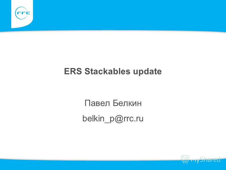 ERS Stackables update Павел Белкин belkin_p@rrc.ru