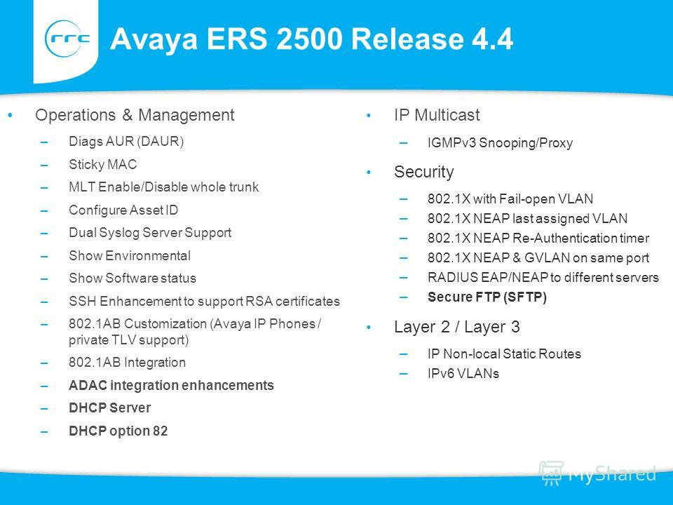Avaya ERS 2500 Release 4.4 Operations & Management –Diags AUR (DAUR) –Sticky MAC –MLT Enable/Disable whole trunk –Configure Asset ID –Dual Syslog Server Support –Show Environmental –Show Software status –SSH Enhancement to support RSA certificates –8