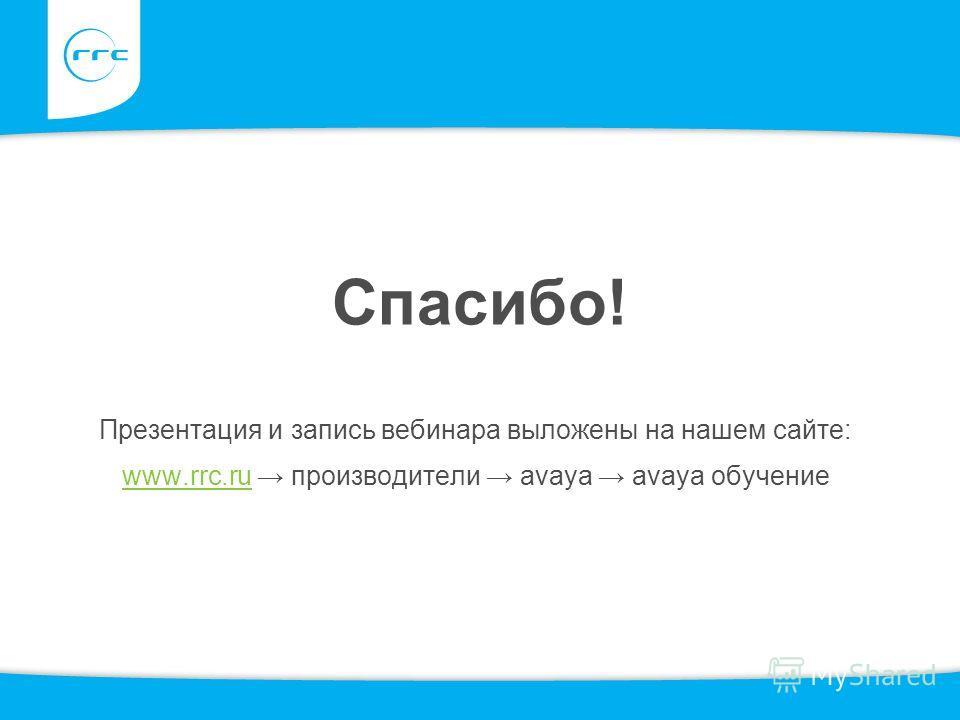 Спасибо! Презентация и запись вебинара выложены на нашем сайте: www.rrc.ruwww.rrc.ru производители avaya avaya обучение