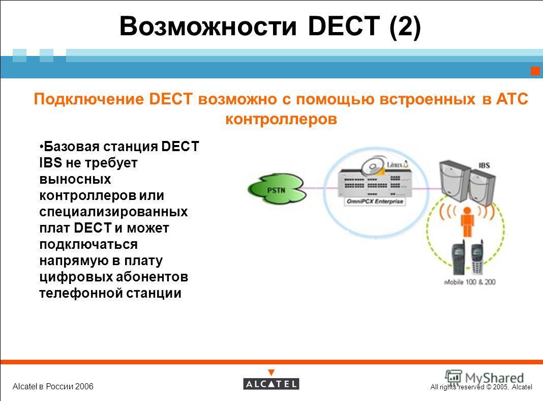 All rights reserved © 2005, Alcatel Alcatel в России 2006 Возможности DECT (2) Подключение DECT возможно с помощью встроенных в АТС контроллеров Базовая станция DECT IBS не требует выносных контроллеров или специализированных плат DECT и может подклю