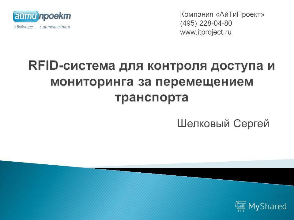 Шелковый Сергей Компания «АйТиПроект» (495) 228-04-80 www.itproject.ru