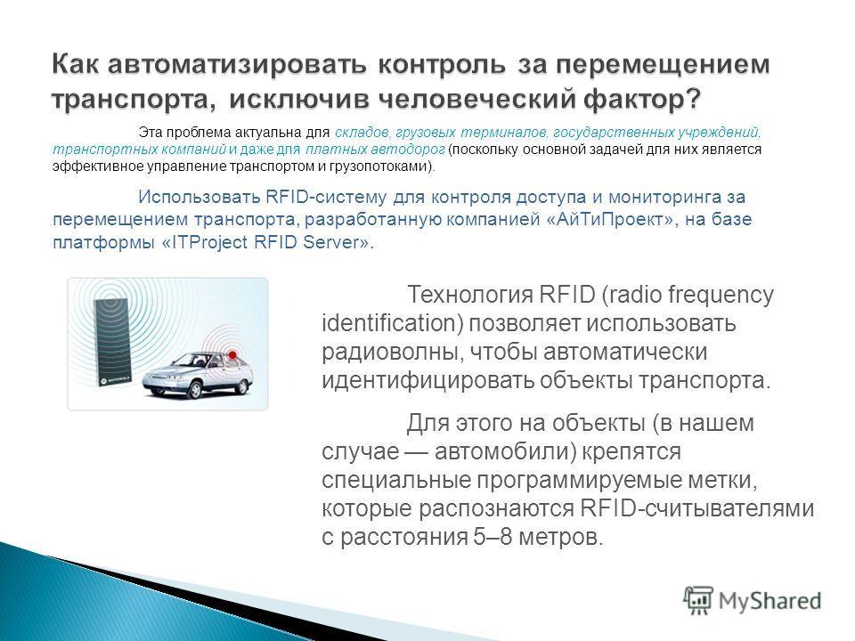 Технология RFID (radio frequency identification) позволяет использовать радиоволны, чтобы автоматически идентифицировать объекты транспорта. Для этого на объекты (в нашем случае автомобили) крепятся специальные программируемые метки, которые распозна