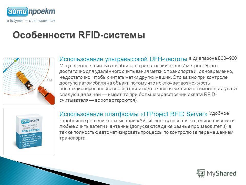 Особенности RFID-системы Использование ультравысокой UFH-частоты в диапазоне 860–960 МГц позволяет считывать объект на расстоянии около 7 метров. Этого достаточно для удалённого считывания метки с транспорта и, одновременно, недостаточно, чтобы счита