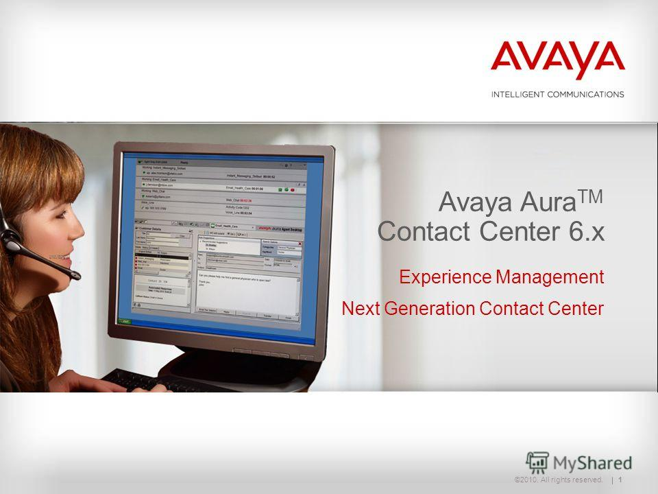 ©2010. All rights reserved. 1 Avaya Aura TM Contact Center 6.1 Avaya Aura TM Contact Center 6.x Experience Management Next Generation Contact Center