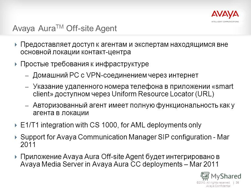 ©2010. All rights reserved. Avaya Confidential 35 Avaya Aura TM Off-site Agent Предоставляет доступ к агентам и экспертам находящимся вне основной локации контакт-центра Простые требования к инфраструктуре – Домашний PC с VPN-соединением через интерн