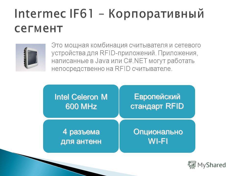 Это мощная комбинация считывателя и сетевого устройства для RFID-приложений. Приложения, написанные в Java или C#.NET могут работать непосредственно на RFID считывателе. 4 разъема для антенн Европейский стандарт RFID Intel Celeron M 600 MHz Опциональ