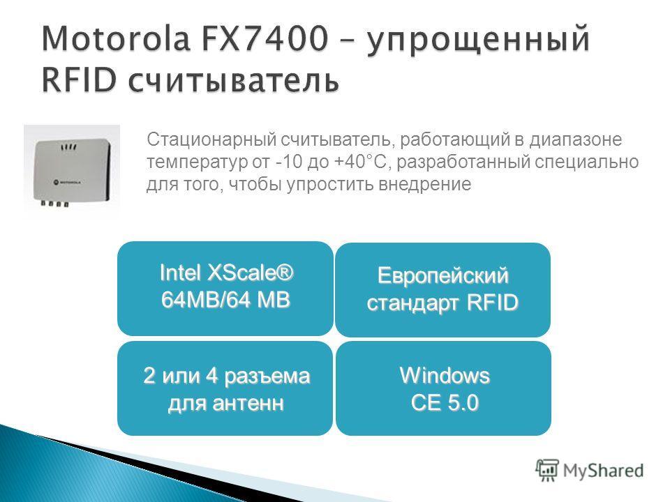 Стационарный считыватель, работающий в диапазоне температур от -10 до +40°C, разработанный специально для того, чтобы упростить внедрение 2 или 4 разъема для антенн Европейский стандарт RFID Intel XScale® 64MB/64 MB Windows CE 5.0
