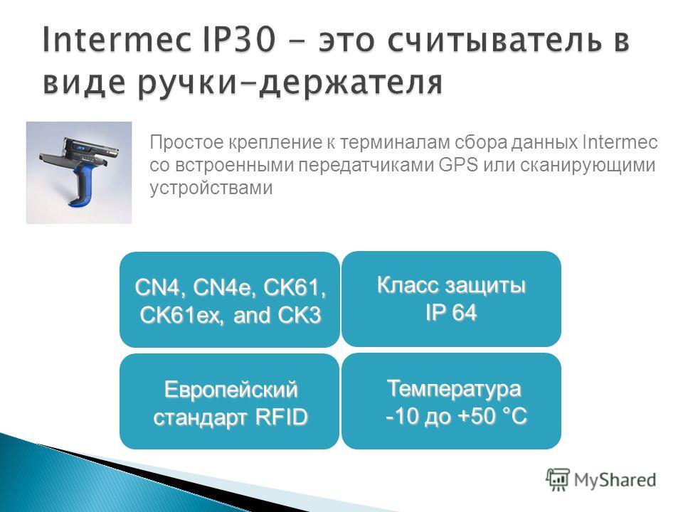 Простое крепление к терминалам сбора данных Intermec со встроенными передатчиками GPS или сканирующими устройствами Европейский стандарт RFID Класс защиты IP 64 CN4, CN4e, CK61, CK61ex, and CK3 Температура -10 до +50 °C