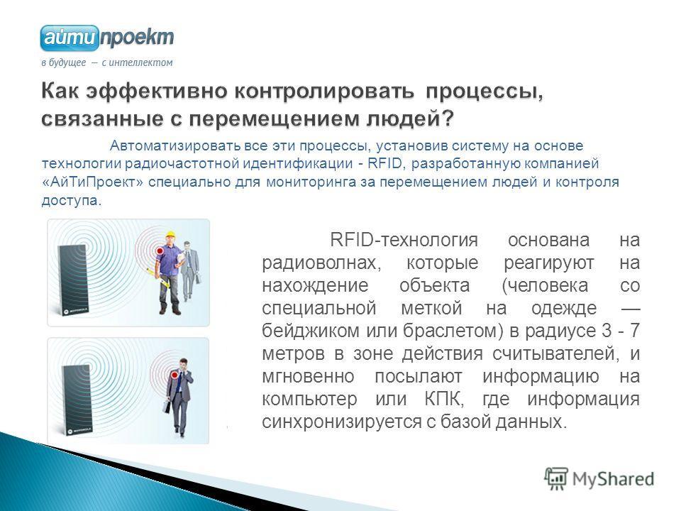 RFID-технология основана на радиоволнах, которые реагируют на нахождение объекта (человека со специальной меткой на одежде бейджиком или браслетом) в радиусе 3 - 7 метров в зоне действия считывателей, и мгновенно посылают информацию на компьютер или
