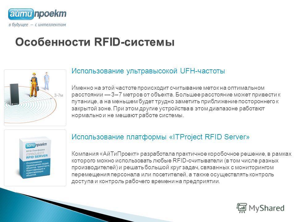 Особенности RFID-системы Использование ультравысокой UFH-частоты Именно на этой частоте происходит считывание меток на оптимальном расстоянии 3 – 7 метров от объекта. Большее расстояние может привести к путанице, а на меньшем будет трудно заметить пр