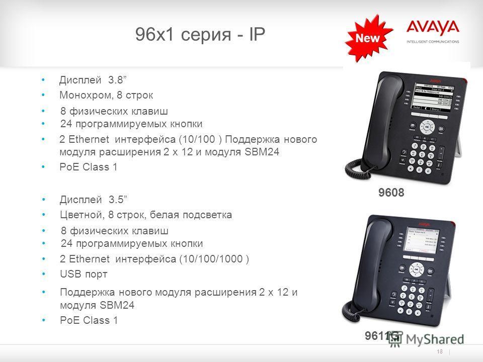 18 96х1 серия - IP 9608 9611G Дисплей 3.5 Цветной, 8 строк, белая подсветка 8 физических клавиш 24 программируемых кнопки 2 Ethernet интерфейса (10/100/1000 ) USB порт Поддержка нового модуля расширения 2 x 12 и модуля SBM24 PoE Class 1 New Дисплей 3