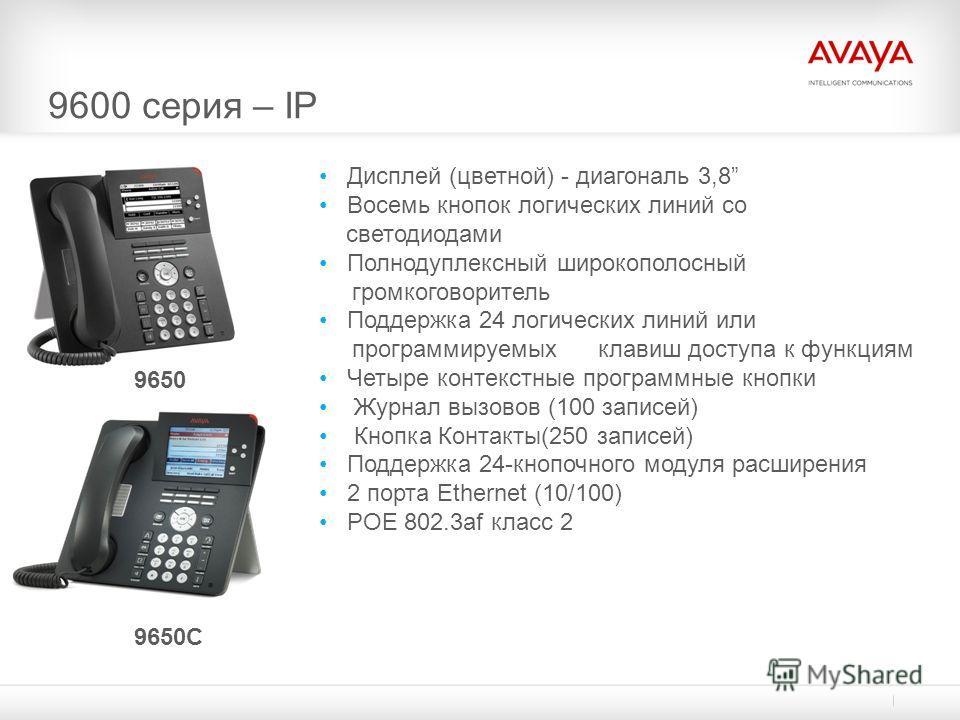 9600 серия – IP 9650C 9650 Дисплей (цветной) - диагональ 3,8 Восемь кнопок логических линий со светодиодами Полнодуплексный широкополосный громкоговоритель Поддержка 24 логических линий или программируемых клавиш доступа к функциям Четыре контекстные