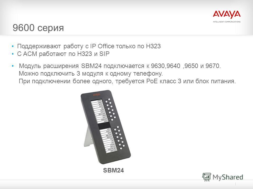 9600 серия Поддерживают работу с IP Office только по H323 С ACM работают по H323 и SIP Модуль расширения SBM24 подключается к 9630,9640,9650 и 9670. Можно подключить 3 модуля к одному телефону. При подключении более одного, требуется РоЕ класс 3 или