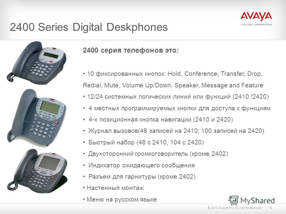 © 2010 Avaya Inc. All rights reserved.5 2400 Series Digital Deskphones 2400 серия телефонов это: 10 фиксированных кнопок: Hold, Conference, Transfer, Drop, Redial, Mute, Volume Up/Down, Speaker, Message and Feature 12/24 системных логических линий ил