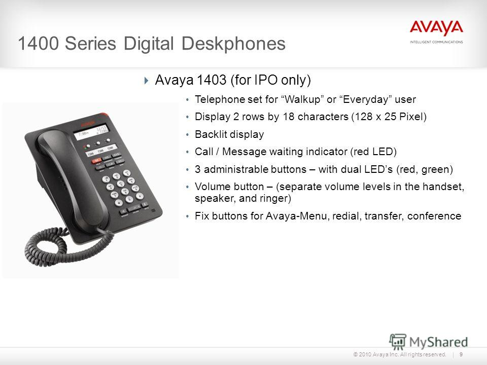 © 2010 Avaya Inc. All rights reserved.9 1400 Series Digital Deskphones Avaya 1403 (for IPO only) Telephone set for Walkup or Everyday user Display 2 rows by 18 characters (128 x 25 Pixel) Backlit display Call / Message waiting indicator (red LED) 3 a