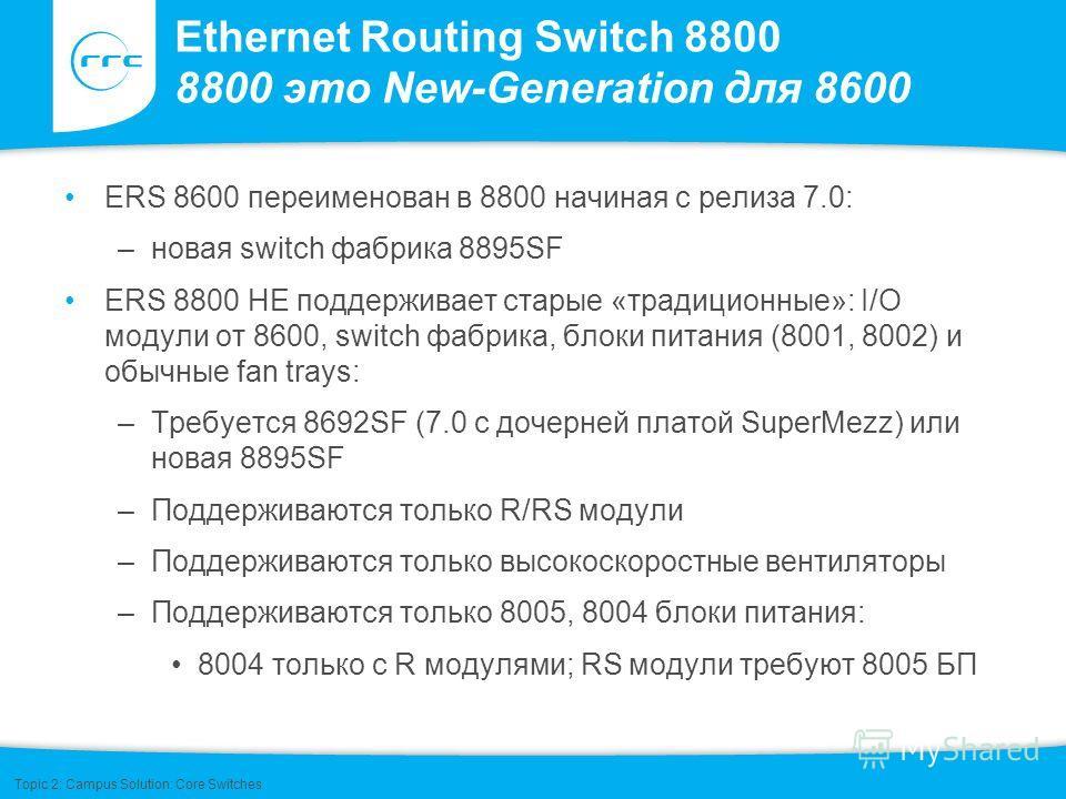 Ethernet Routing Switch 8800 8800 это New-Generation для 8600 ERS 8600 переименован в 8800 начиная с релиза 7.0: –новая switch фабрика 8895SF ERS 8800 НЕ поддерживает старые «традиционные»: I/O модули от 8600, switch фабрика, блоки питания (8001, 800