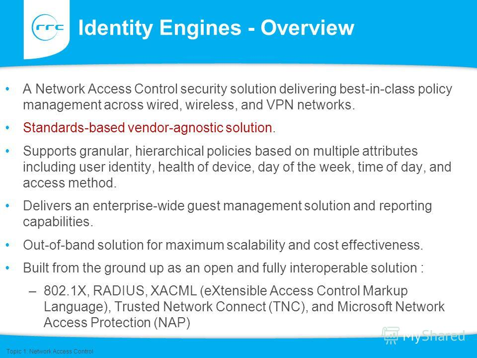 Identity Engines - Overview A Network Access Control security solution delivering best-in-class policy management across wired, wireless, and VPN networks. Standards-based vendor-agnostic solution. Supports granular, hierarchical policies based on mu