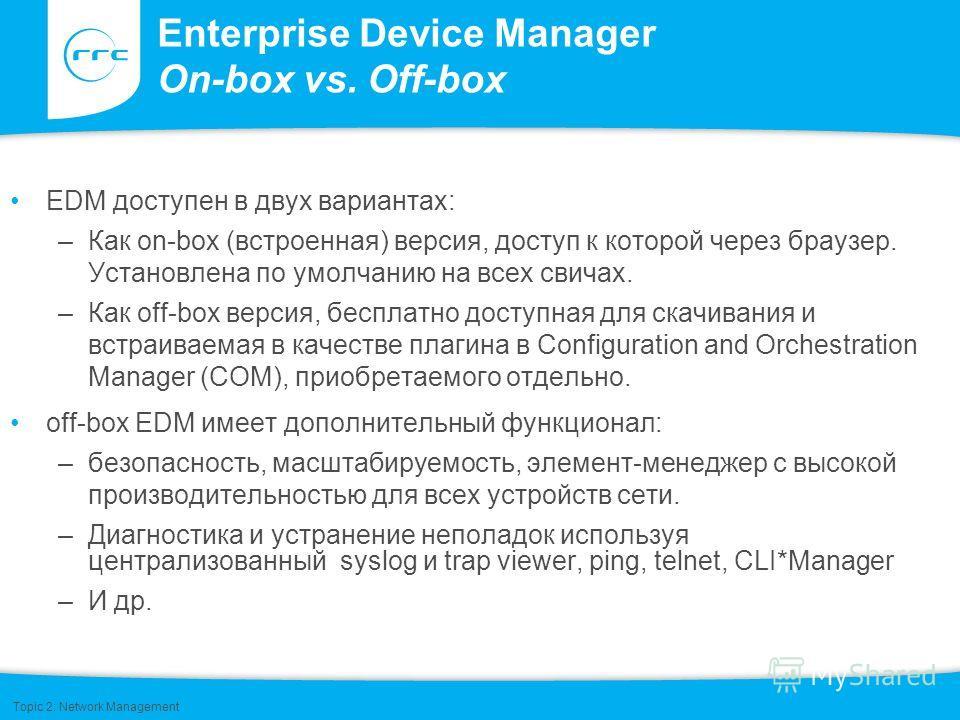 Enterprise Device Manager On-box vs. Off-box EDM доступен в двух вариантах: –Как on-box (встроенная) версия, доступ к которой через браузер. Установлена по умолчанию на всех свичах. –Как off-box версия, бесплатно доступная для скачивания и встраиваем