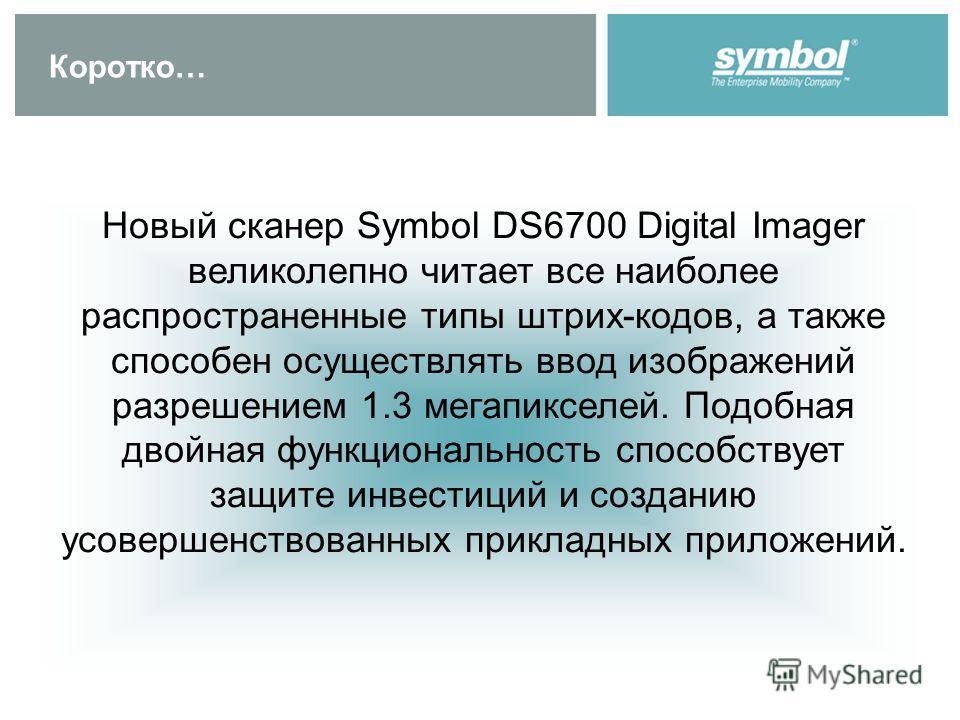 Коротко… Новый сканер Symbol DS6700 Digital Imager великолепно читает все наиболее распространенные типы штрих-кодов, а также способен осуществлять ввод изображений разрешением 1.3 мегапикселей. Подобная двойная функциональность способствует защите и