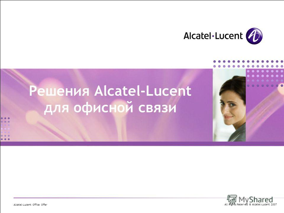 All Rights Reserved © Alcatel-Lucent 2007 Alcatel-Lucent Office Offer Решения Alcatel-Lucent для офисной связи