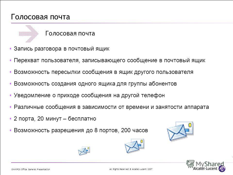 All Rights Reserved © Alcatel-Lucent 2007 OmniPCX Office General Presentation Голосовая почта Запись разговора в почтовый ящик Перехват пользователя, записывающего сообщение в почтовый ящик Возможность пересылки сообщения в ящик другого пользователя