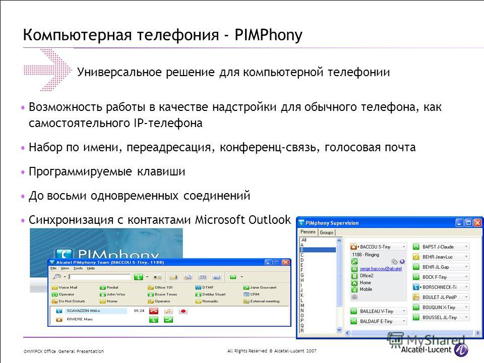 All Rights Reserved © Alcatel-Lucent 2007 OmniPCX Office General Presentation Компьютерная телефония - PIMPhony Возможность работы в качестве надстройки для обычного телефона, как самостоятельного IP-телефона Набор по имени, переадресация, конференц-