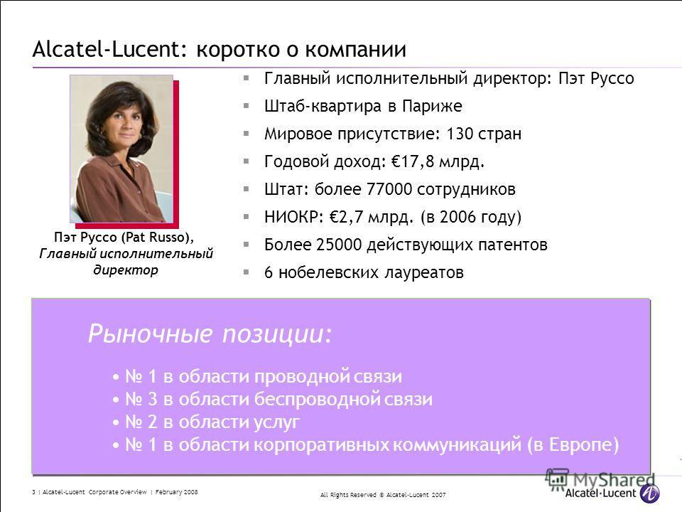 All Rights Reserved © Alcatel-Lucent 2007 3 | Alcatel-Lucent Corporate Overview | February 2008 Alcatel-Lucent: коротко о компании Главный исполнительный директор: Пэт Руссо Штаб-квартира в Париже Мировое присутствие: 130 стран Годовой доход: 17,8 мл