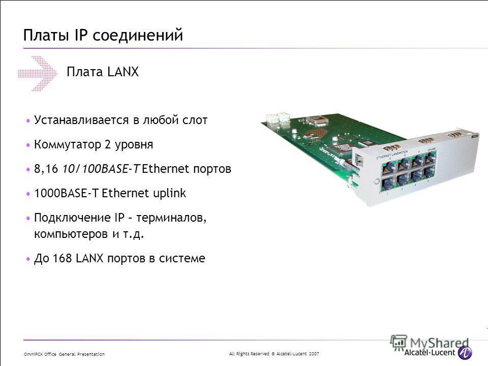 All Rights Reserved © Alcatel-Lucent 2007 OmniPCX Office General Presentation Платы IP соединений Плата LANX Устанавливается в любой слот Коммутатор 2 уровня 8,16 10/100BASE-T Ethernet портов 1000BASE-T Ethernet uplink Подключение IP – терминалов, ко