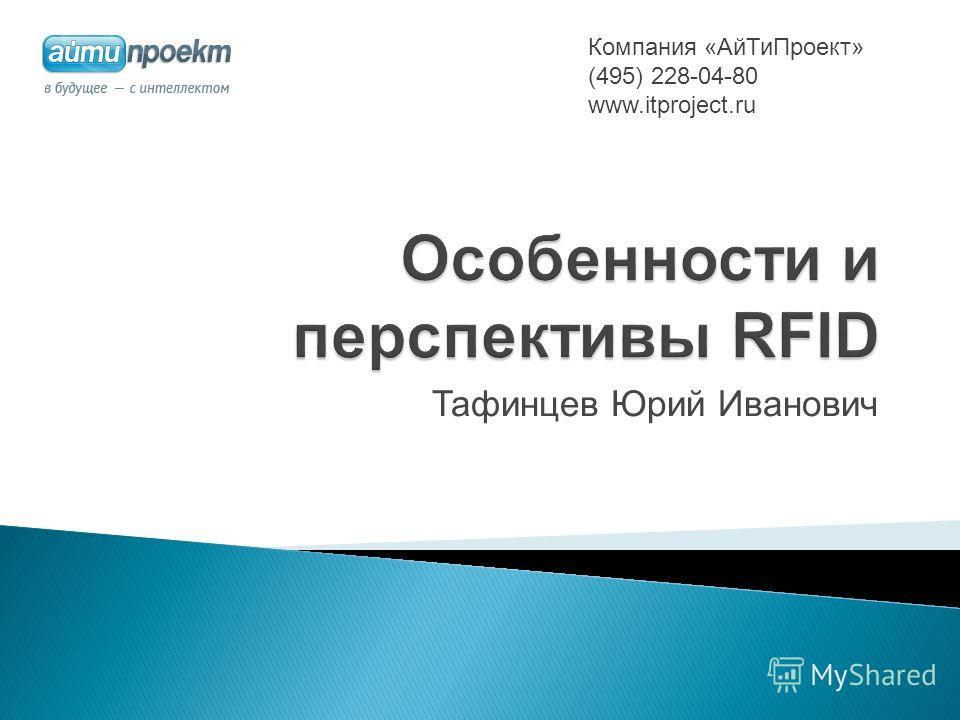 Тафинцев Юрий Иванович Компания «АйТиПроект» (495) 228-04-80 www.itproject.ru