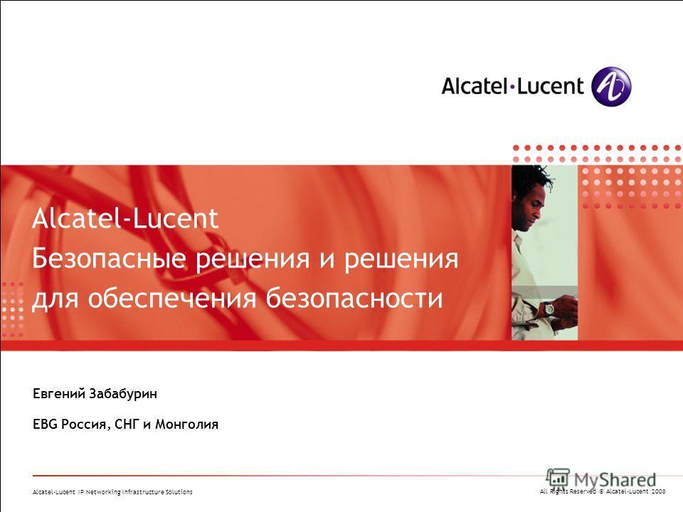 All Rights Reserved © Alcatel-Lucent 2008 Alcatel-Lucent IP Networking Infrastructure Solutions Евгений Забабурин EBG Россия, СНГ и Монголия Alcatel-Lucent Безопасные решения и решения для обеспечения безопасности
