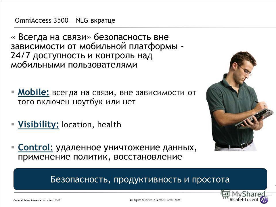 All Rights Reserved © Alcatel-Lucent 2007 General Sales Presentation - Jan. 2007 OmniAccess 3500 – NLG вкратце « Всегда на связи» безопасность вне зависимости от мобильной платформы - 24/7 доступность и контроль над мобильными пользователями Mobile: