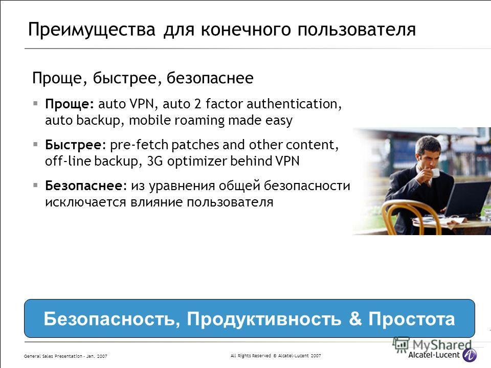 All Rights Reserved © Alcatel-Lucent 2007 General Sales Presentation - Jan. 2007 Преимущества для конечного пользователя Проще, быстрее, безопаснее Проще: auto VPN, auto 2 factor authentication, auto backup, mobile roaming made easy Быстрее: pre-fetc