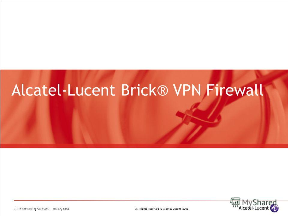 All Rights Reserved © Alcatel-Lucent 2008 4 | IP Networking Solutions | January 2008 Alcatel-Lucent Brick® VPN Firewall