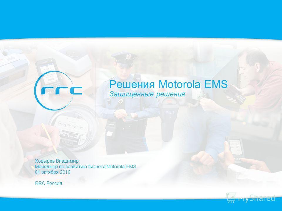 Решения Motorola EMS Защищенные решения Ходырев Владимир Менеджер по развитию бизнеса Motorola EMS 01 октября 2010 RRC Россия