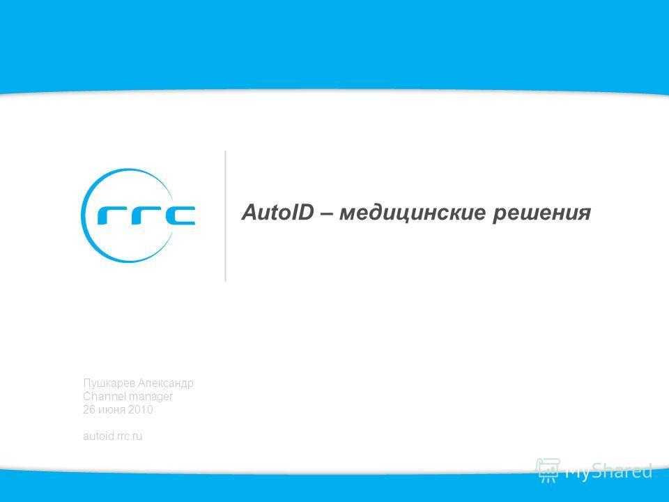 AutoID – медицинские решения Пушкарев Александр Channel manager 26 июня 2010 autoid.rrc.ru