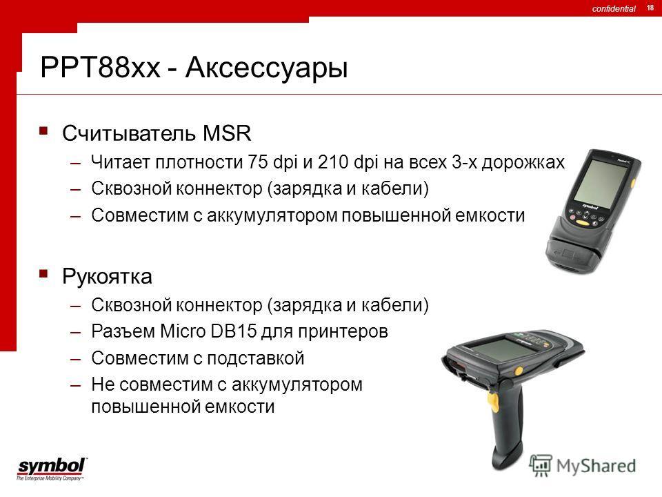 confidential 18 PPT88xx - Аксессуары Считыватель MSR –Читает плотности 75 dpi и 210 dpi на всех 3-х дорожках –Сквозной коннектор (зарядка и кабели) –Совместим с аккумулятором повышенной емкости Рукоятка –Сквозной коннектор (зарядка и кабели) –Разъем