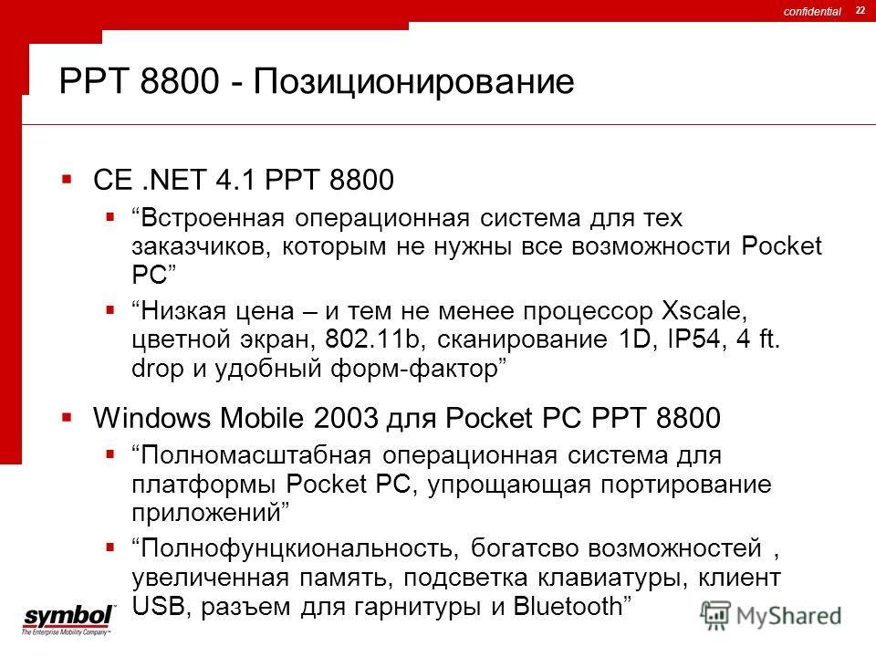 confidential 22 PPT 8800 - Позиционирование CE.NET 4.1 PPT 8800 Встроенная операционная система для тех заказчиков, которым не нужны все возможности Pocket PC Низкая цена – и тем не менее процессор Xscale, цветной экран, 802.11b, сканирование 1D, IP5