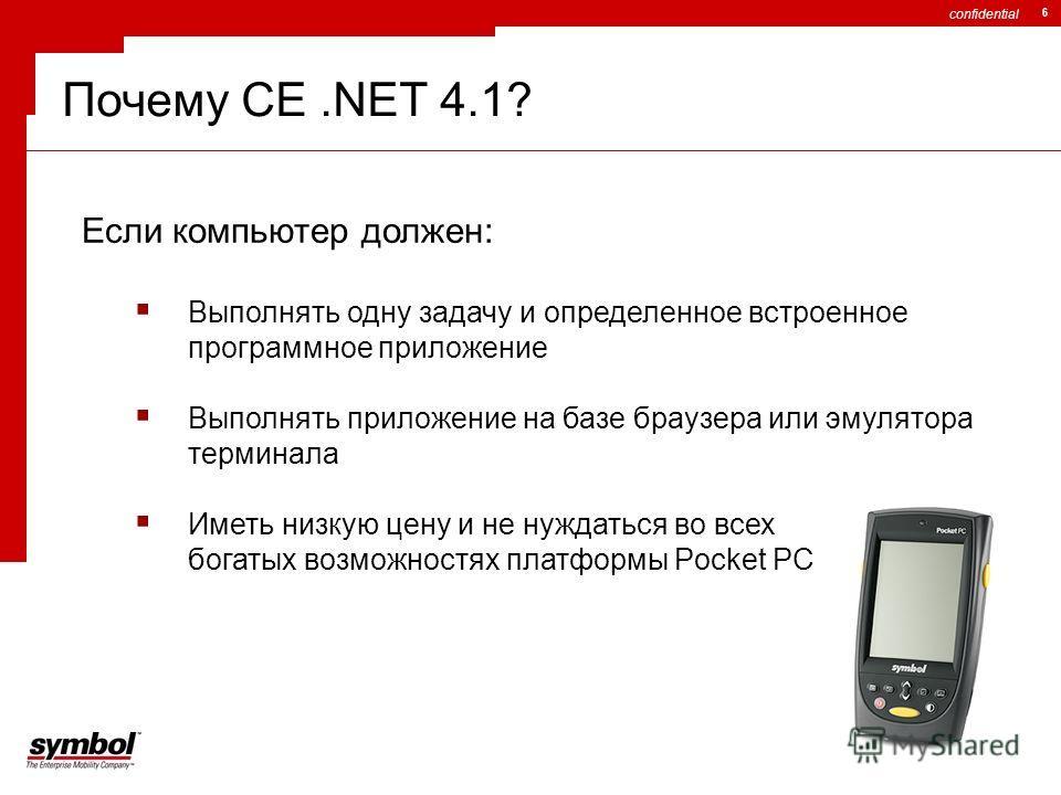 confidential 6 Почему CE.NET 4.1? Если компьютер должен: Выполнять одну задачу и определенное встроенное программное приложение Выполнять приложение на базе браузера или эмулятора терминала Иметь низкую цену и не нуждаться во всех богатых возможностя