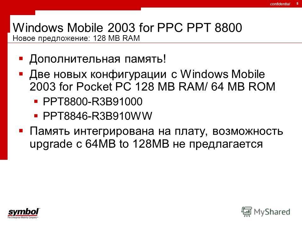 confidential 8 Windows Mobile 2003 for PPC PPT 8800 Новое предложение: 128 MB RAM Дополнительная память! Две новых конфигурации с Windows Mobile 2003 for Pocket PC 128 MB RAM/ 64 MB ROM PPT8800-R3B91000 PPT8846-R3B910WW Память интегрирована на плату,