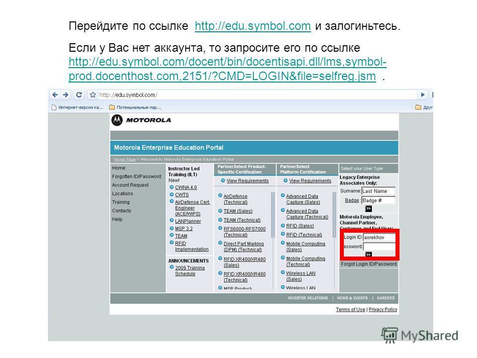 Перейдите по ссылке http://edu.symbol.com и залогиньтесь.http://edu.symbol.com Если у Вас нет аккаунта, то запросите его по ссылке http://edu.symbol.com/docent/bin/docentisapi.dll/lms,symbol- prod.docenthost.com,2151/?CMD=LOGIN&file=selfreg.jsm. http