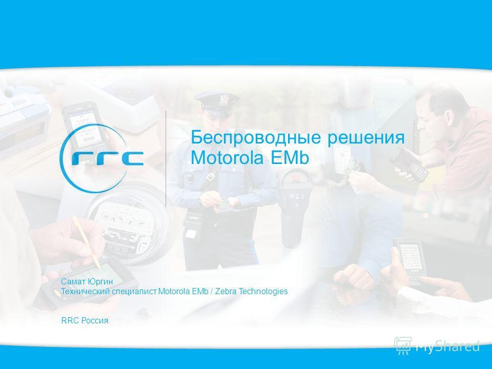 Беспроводные решения Motorola EMb Самат Юргин Технический специалист Motorola EMb / Zebra Technologies RRC Россия