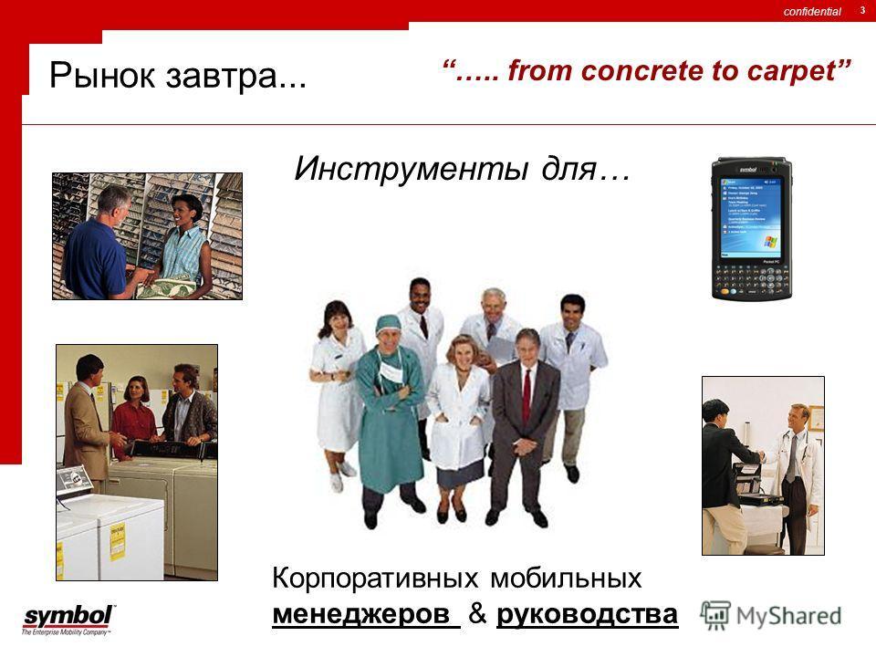 confidential 3 Корпоративных мобильных менеджеров & руководства IS ….. from concrete to carpet Рынок завтра... Инструменты для…