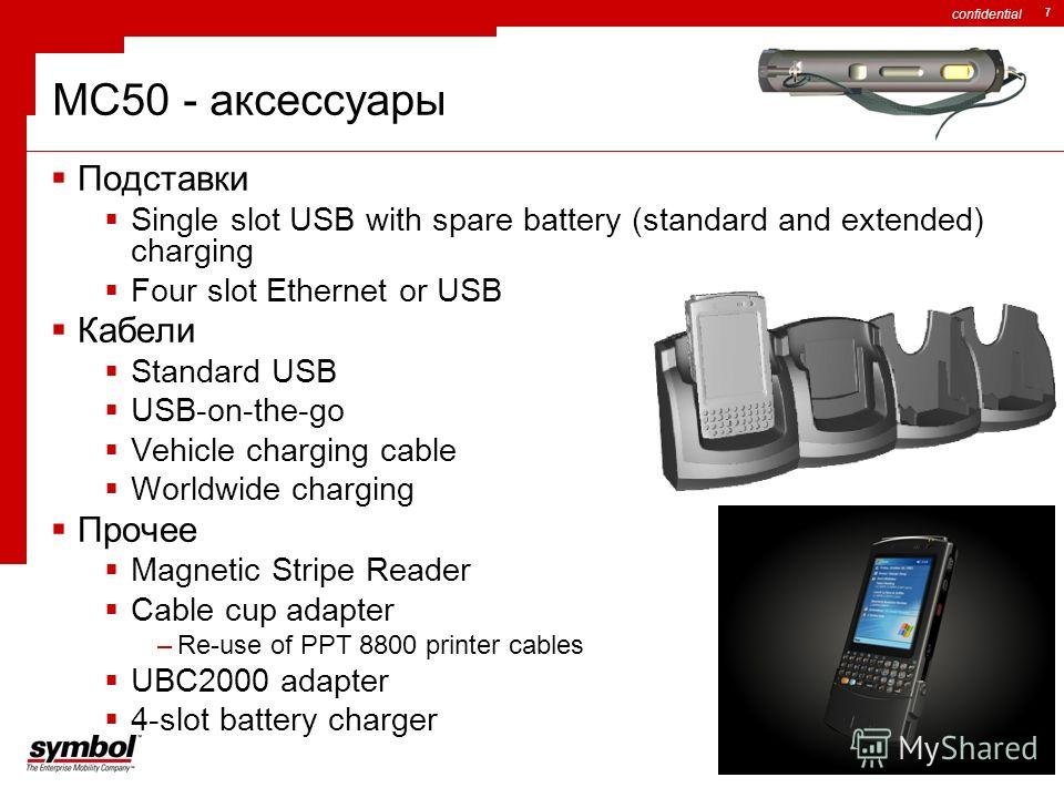 confidential 7 MC50 - аксессуары Подставки Single slot USB with spare battery (standard and extended) charging Four slot Ethernet or USB Кабели Standard USB USB-on-the-go Vehicle charging cable Worldwide charging Прочее Magnetic Stripe Reader Cable c