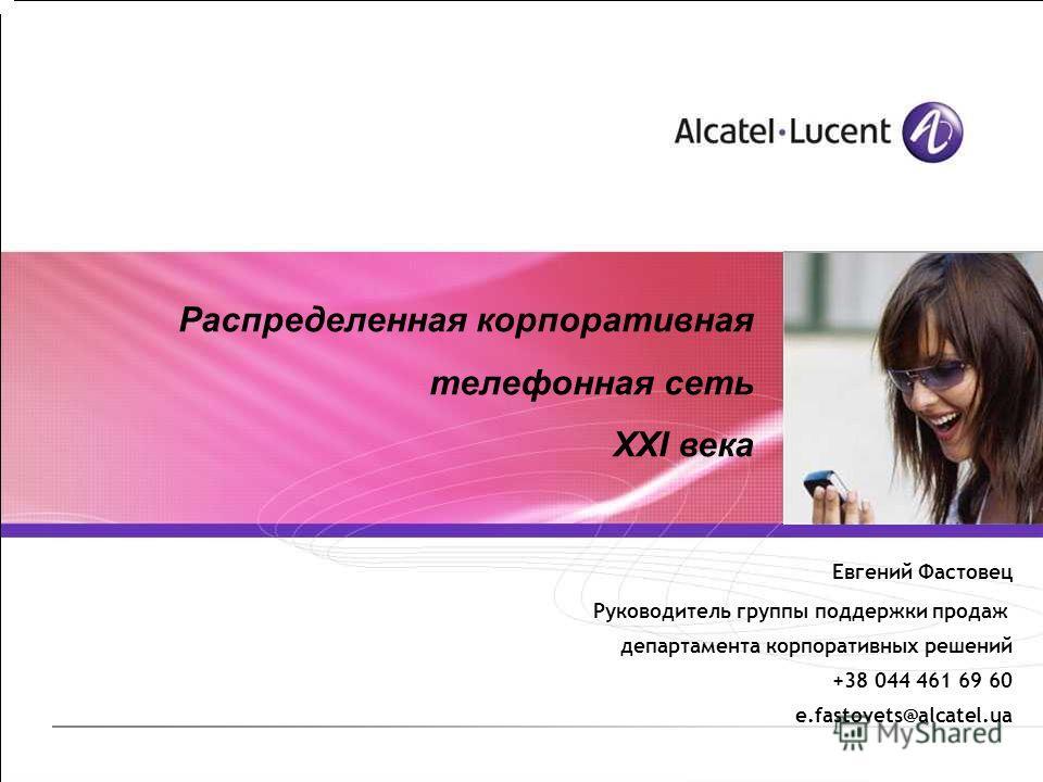 Распределенная корпоративная телефонная сеть XXI века Евгений Фастовец Руководитель группы поддержки продаж департамента корпоративных решений +38 044 461 69 60 e.fastovets@alcatel.ua