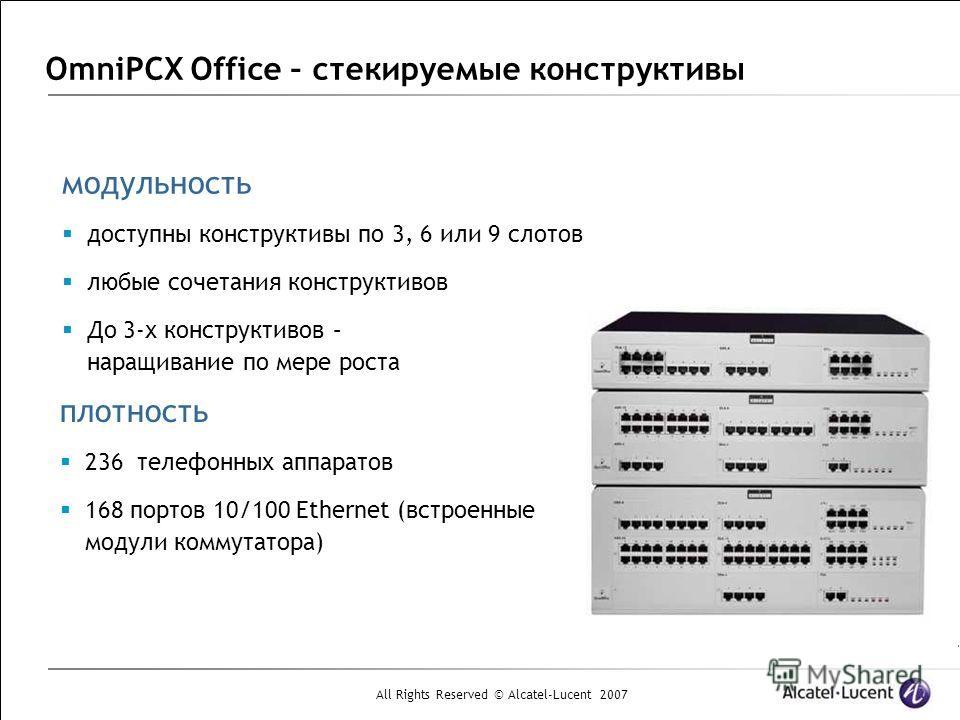 All Rights Reserved © Alcatel-Lucent 2007 OmniPCX Office – стекируемые конструктивы плотность 236 телефонных аппаратов 168 портов 10/100 Ethernet (встроенные модули коммутатора) модульность доступны конструктивы по 3, 6 или 9 слотов любые сочетания к