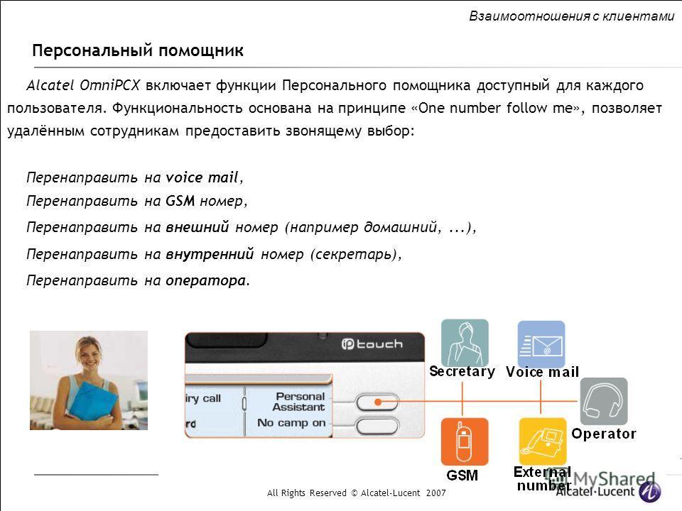 All Rights Reserved © Alcatel-Lucent 2007 Персональный помощник Взаимоотношения с клиентами Alcatel OmniPCX включает функции Персонального помощника доступный для каждого пользователя. Функциональность основана на принципе «One number follow me», поз