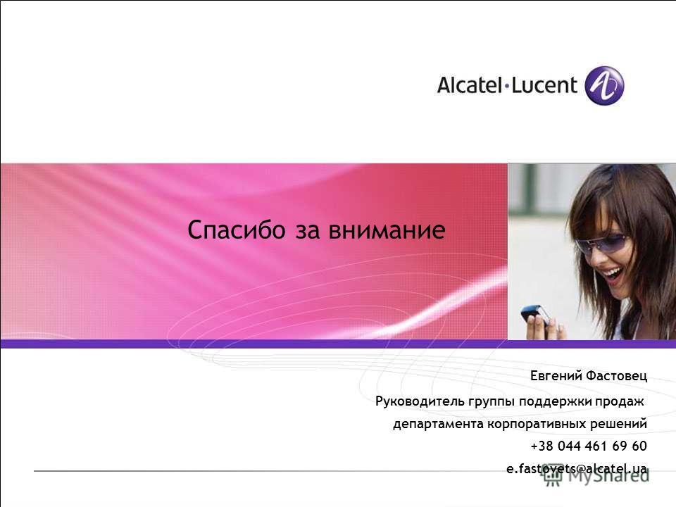 Спасибо за внимание Евгений Фастовец Руководитель группы поддержки продаж департамента корпоративных решений +38 044 461 69 60 e.fastovets@alcatel.ua