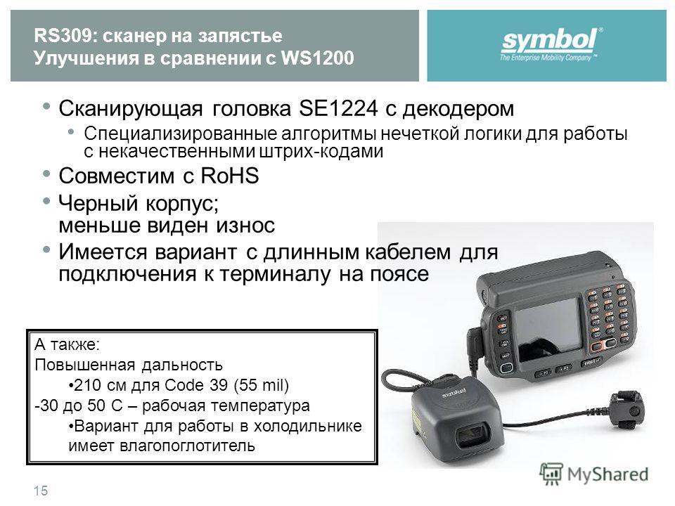 15 RS309: сканер на запястье Улучшения в сравнении с WS1200 Сканирующая головка SE1224 с декодером Специализированные алгоритмы нечеткой логики для работы с некачественными штрих-кодами Совместим с RoHS Черный корпус; меньше виден износ Имеется вариа